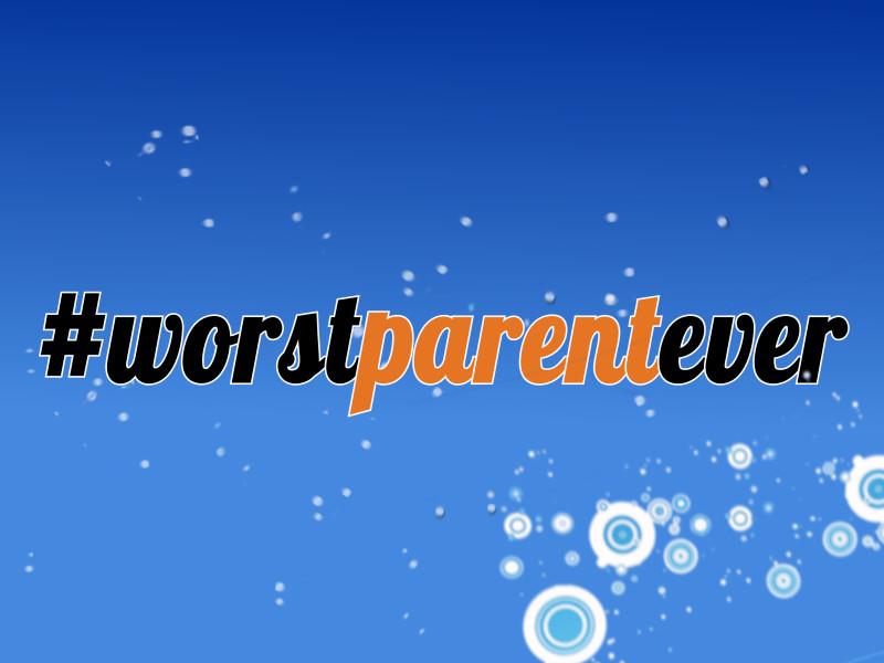 Worst Parent Ever